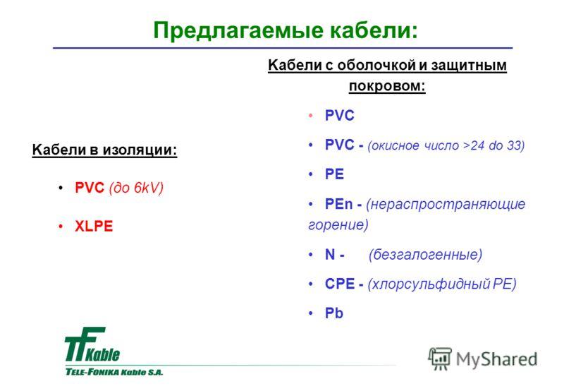 Kабели с оболочкой и защитным покровом: PVC PVC - (окисное число >24 do 33) PE PEn - (нераспространяющие горение) N - (безгалогенные) CPE - (хлорсульфидный PE) Pb Предлагаемые кабели: Kaбели в изоляции: PVC (до 6kV) XLPE