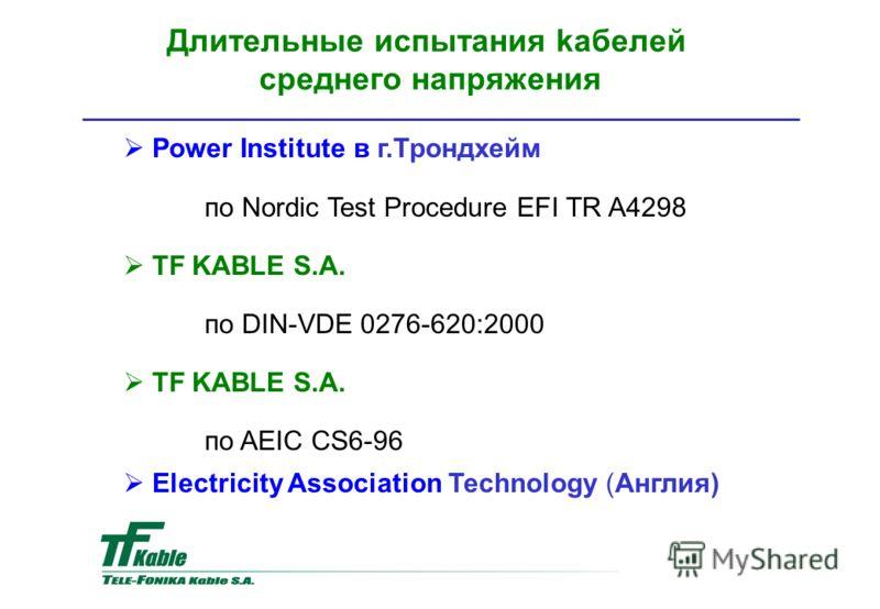 Power Institute в г.Трондхейм по Nordic Test Procedure EFI TR A4298 TF KABLE S.A. по DIN-VDE 0276-620:2000 TF KABLE S.A. по AEIC CS6-96 Electricity Association Technology (Англия) Длительные испытания kaбелей среднего напряжения