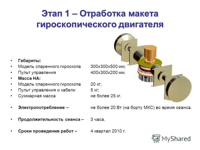 Этап 1 – Отработка макета гироскопического двигателя Габариты: Модель спаренного гироскопа300х300х500 мм; Пульт управления400х300х200 мм. Масса НА: Модель спаренного гироскопа 20 кг; Пульт управления и кабели5 кг; Суммарная масса не более 25 кг. Элек