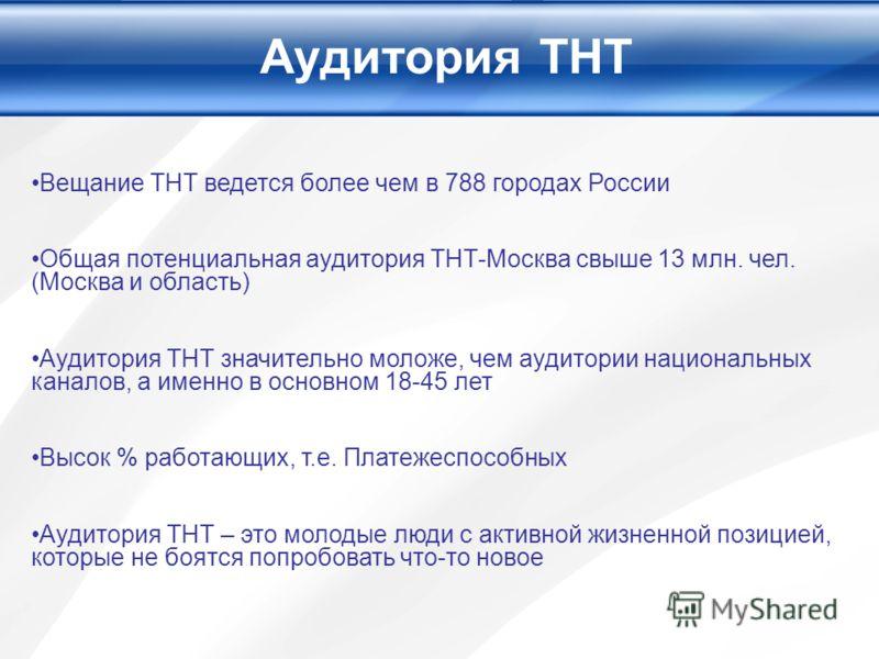 Аудитория ТНТ Вещание ТНТ ведется более чем в 788 городах России Общая потенциальная аудитория ТНТ-Москва свыше 13 млн. чел. (Москва и область) Аудитория ТНТ значительно моложе, чем аудитории национальных каналов, а именно в основном 18-45 лет Высок