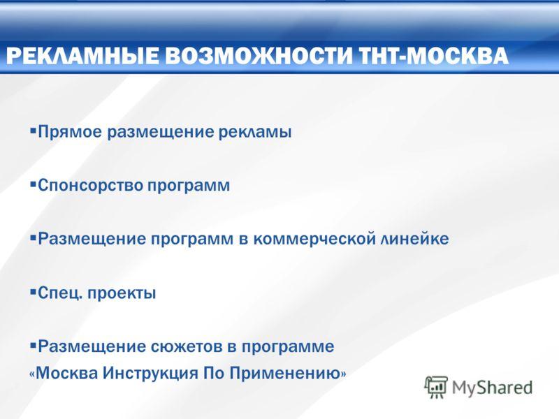 Прямое размещение рекламы Спонсорство программ Размещение программ в коммерческой линейке Спец. проекты Размещение сюжетов в программе «Москва Инструкция По Применению» РЕКЛАМНЫЕ ВОЗМОЖНОСТИ ТНТ-МОСКВА