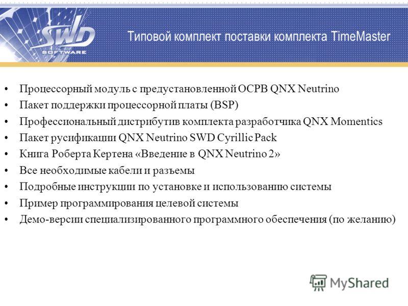 Типовой комплект поставки комплекта TimeMaster Процессорный модуль с предустановленной ОСРВ QNX Neutrino Пакет поддержки процессорной платы (BSP) Профессиональный дистрибутив комплекта разработчика QNX Momentics Пакет русификации QNX Neutrino SWD Cyr
