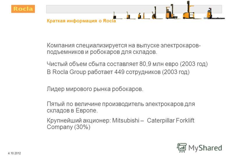 9.8.2012 Компания специализируется на выпуске электрокаров- подъемников и робокаров для складов. Чистый объем сбыта составляет 80,9 млн евро (2003 год) В Rocla Group работает 449 сотрудников (2003 год) Лидер мирового рынка робокаров. Пятый по величин