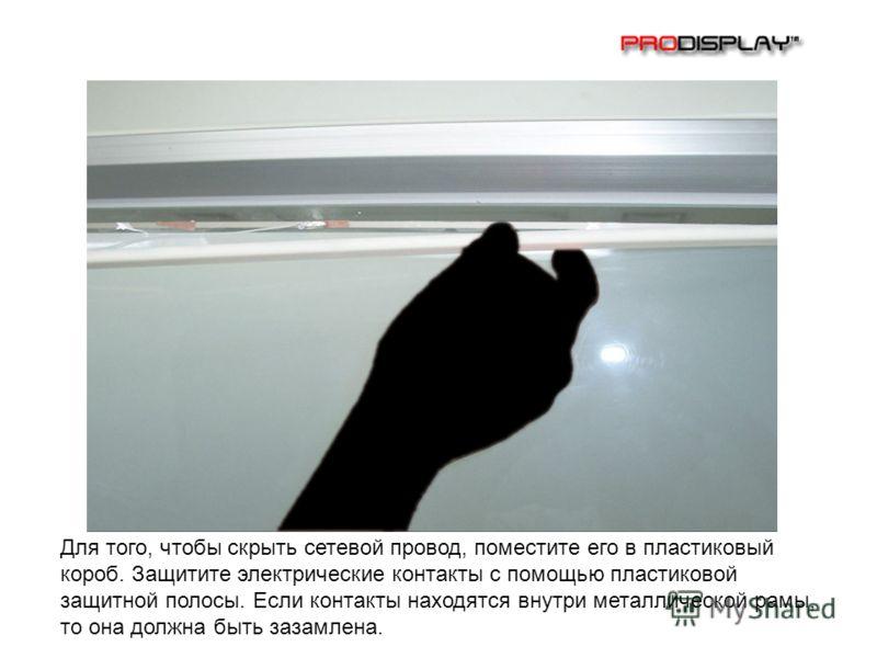 Для того, чтобы скрыть сетевой провод, поместите его в пластиковый короб. Защитите электрические контакты с помощью пластиковой защитной полосы. Если контакты находятся внутри металлической рамы, то она должна быть зазамлена.