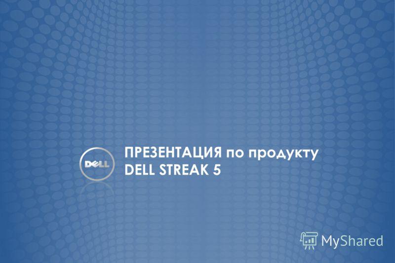 ПРЕЗЕНТАЦИЯ по продукту DELL STREAK 5