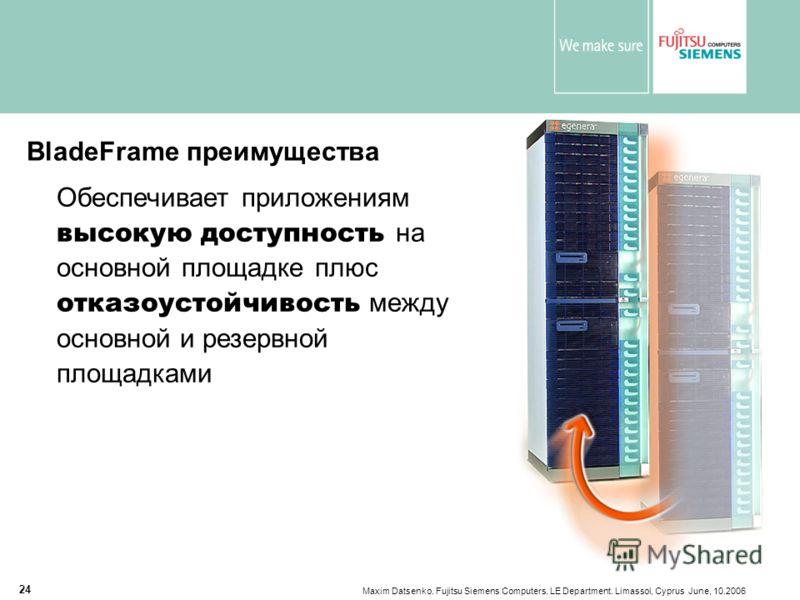 Maxim Datsenko. Fujitsu Siemens Computers. LE Department. Limassol, Cyprus June, 10.2006 24 BladeFrame преимущества Обеспечивает приложениям высокую доступность на основной площадке плюс отказоустойчивость между основной и резервной площадками