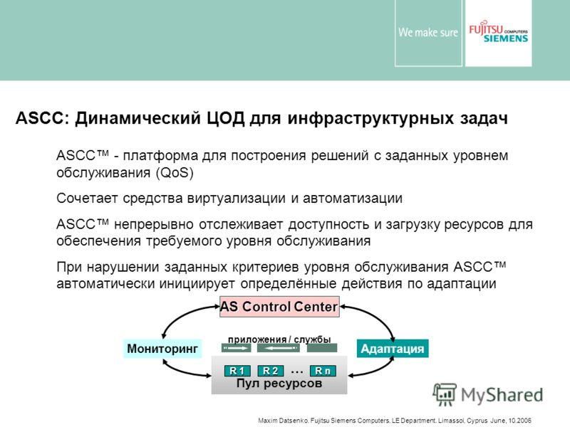 Maxim Datsenko. Fujitsu Siemens Computers. LE Department. Limassol, Cyprus June, 10.2006 ASCC: Динамический ЦОД для инфраструктурных задач ASCC - платформа для построения решений с заданных уровнем обслуживания (QoS) Сочетает средства виртуализации и