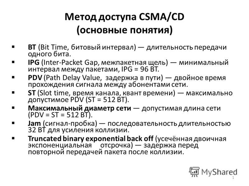 1 Метод доступа CSMA/CD (основные понятия) ВТ (Bit Time, битовый интервал) длительность передачи одного бита. IPG (Inter-Packet Gap, межпакетная щель) минимальный интервал между пакетами, IPG = 96 BT. PDV (Path Delay Value, задержка в пути) двойное в