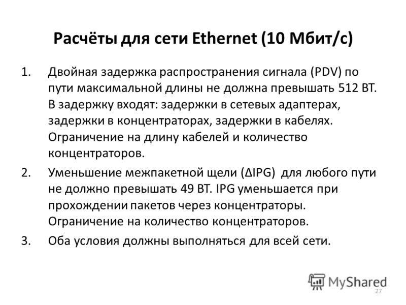 27 Расчёты для сети Ethernet (10 Мбит/с) 1.Двойная задержка распространения сигнала (PDV) по пути максимальной длины не должна превышать 512 BT. В задержку входят: задержки в сетевых адаптерах, задержки в концентраторах, задержки в кабелях. Ограничен