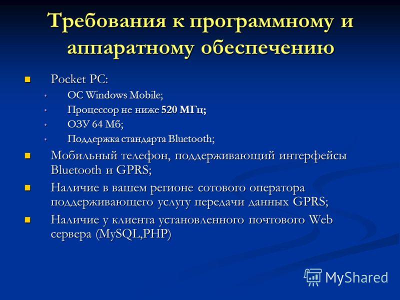 Требования к программному и аппаратному обеспечению Pocket PC: Pocket PC: ОС Windows Mobile; ОС Windows Mobile; Процессор не ниже 520 МГц; Процессор не ниже 520 МГц; ОЗУ 64 Мб; ОЗУ 64 Мб; Поддержка стандарта Bluetooth; Поддержка стандарта Bluetooth;