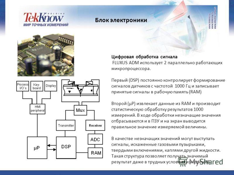 Блок электроники Цифровая обработка сигнала FLUXUS ADM использует 2 параллельно работающих микропроцессора. Первый (DSP) постоянно контролирует формирование сигналов датчиков с частотой 1000 Гц и записывает принятые сигналы в рабочую память (RAM) Вто