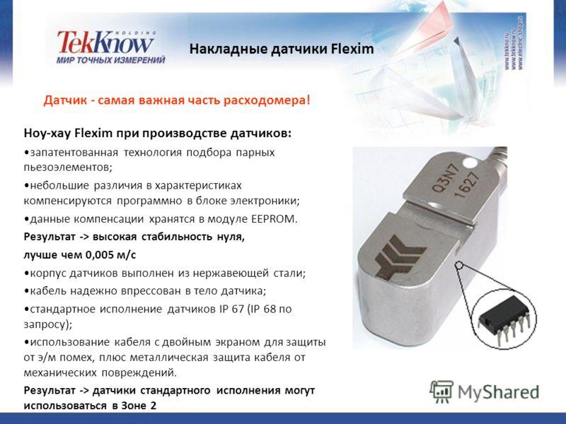 Накладные датчики Flexim Датчик - самая важная часть расходомера! Ноу-хау Flexim при производстве датчиков: запатентованная технология подбора парных пьезоэлементов; небольшие различия в характеристиках компенсируются программно в блоке электроники;