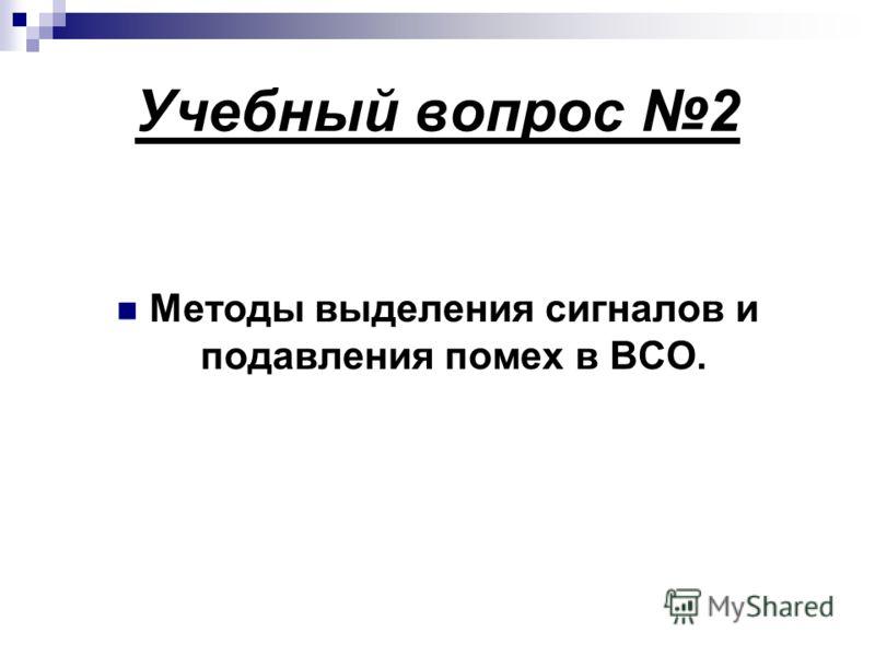 Учебный вопрос 2 Методы выделения сигналов и подавления помех в ВСО.