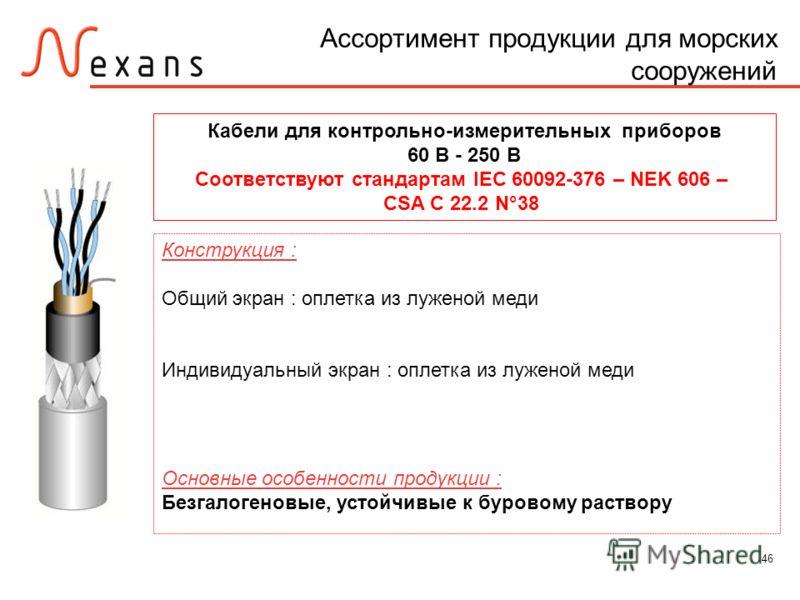 46 Ассортимент продукции для морских сооружений Кабели для контрольно-измерительных приборов 60 В - 250 В Соответствуют стандартам IEC 60092-376 – NEK 606 – CSA C 22.2 N°38 Конструкция : Общий экран : оплетка из луженой меди Индивидуальный экран : оп