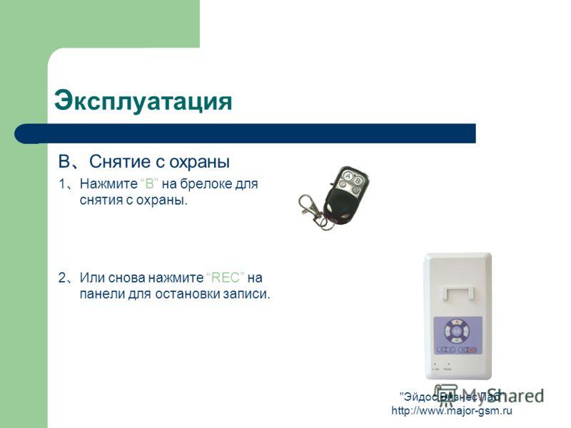 Эйдос Бизнес Лаб http://www.major-gsm.ru Э ксплуатация B Снятие с охраны 1 Нажмите B на брелоке для снятия с охраны. 2 Или снова нажмите REC на панели для остановки записи.