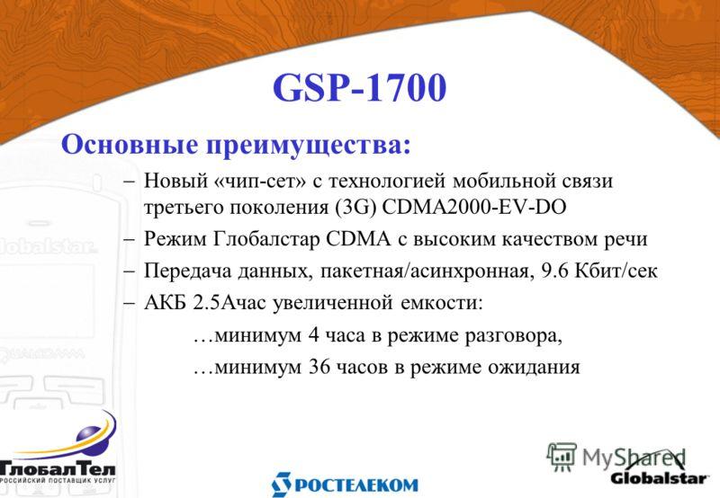 GSP-1700 Основные преимущества: Новый «чип-сет» с технологией мобильной связи третьего поколения (3G) CDMA2000-EV-DO Режим Глобалстар CDMA c высоким качеством речи Передача данных, пакетная/асинхронная, 9.6 Кбит/сек АКБ 2.5Ачас увеличенной емкости: …
