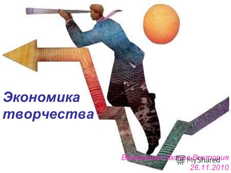 Экономика творчества Выполнила Запара Виктория 26.11.2010