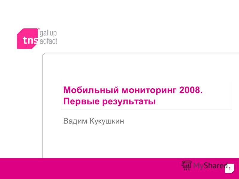 1 Мобильный мониторинг 2008. Первые результаты Вадим Кукушкин