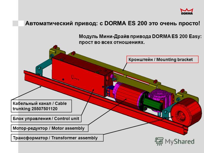 Автоматический привод: с DORMA ES 200 это очень просто! Модуль Мини-Драйв привода DORMA ES 200 Easy: прост во всех отношениях. Кабельный канал / Cable trunking 25507501120 Блок управления / Control unit Мотор-редуктор / Motor assembly Трансформатор /