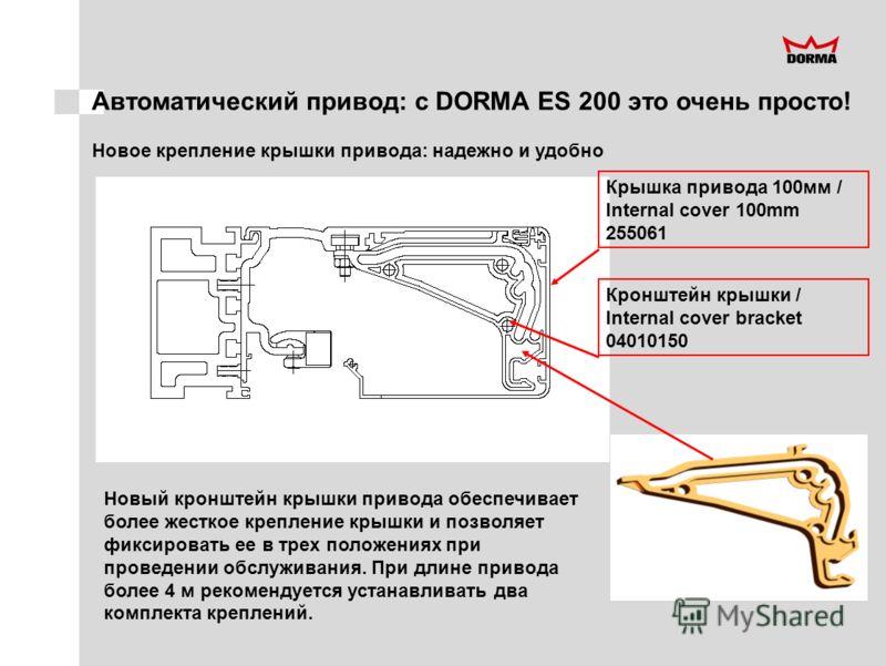 Автоматический привод: с DORMA ES 200 это очень просто! Новое крепление крышки привода: надежно и удобно Новый кронштейн крышки привода обеспечивает более жесткое крепление крышки и позволяет фиксировать ее в трех положениях при проведении обслуживан