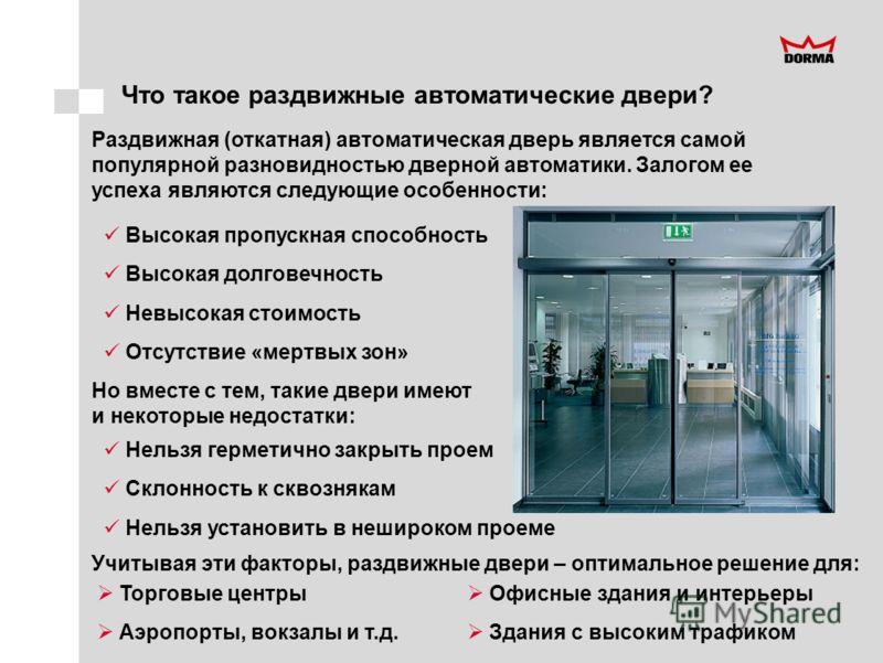 Что такое раздвижные автоматические двери? Раздвижная (откатная) автоматическая дверь является самой популярной разновидностью дверной автоматики. Залогом ее успеха являются следующие особенности: Высокая пропускная способность Высокая долговечность