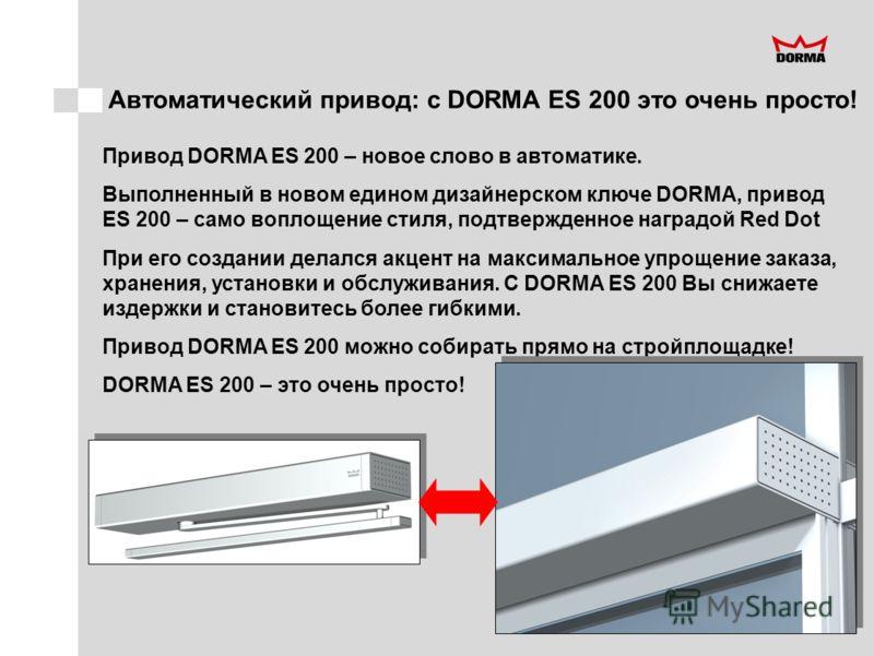 Автоматический привод: с DORMA ES 200 это очень просто! Привод DORMA ES 200 – новое слово в автоматике. Выполненный в новом едином дизайнерском ключе DORMA, привод ES 200 – само воплощение стиля, подтвержденное наградой Red Dot При его создании делал