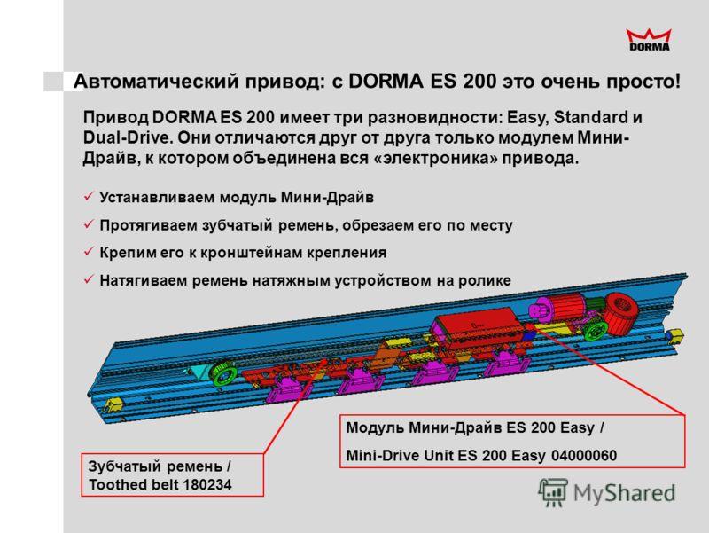 Автоматический привод: с DORMA ES 200 это очень просто! Привод DORMA ES 200 имеет три разновидности: Easy, Standard и Dual-Drive. Они отличаются друг от друга только модулем Мини- Драйв, к котором объединена вся «электроника» привода. Зубчатый ремень