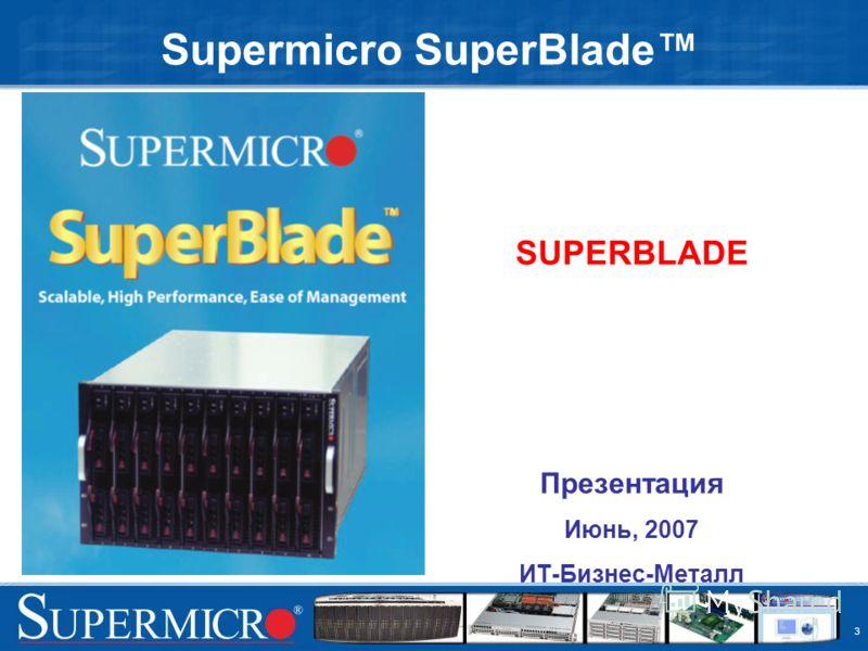 3 Supermicro SuperBlade SUPERBLADE Презентация Июнь, 2007 ИТ-Бизнес-Металл