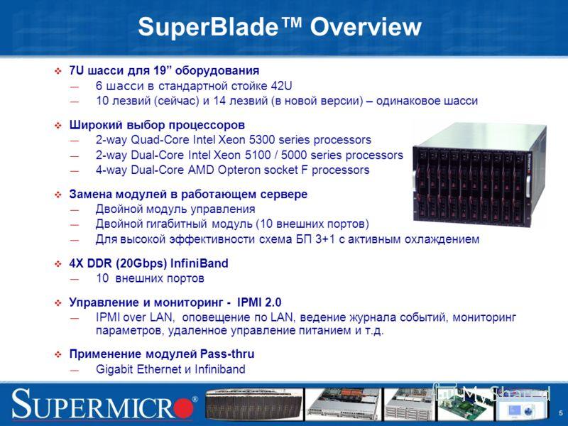 5 SuperBlade Overview 7U шасси для 19 оборудования 6 шасси в стандартной стойке 42U 10 лезвий (сейчас) и 14 лезвий (в новой версии) – одинаковое шасси Широкий выбор процессоров 2-way Quad-Core Intel Xeon 5300 series processors 2-way Dual-Core Intel X