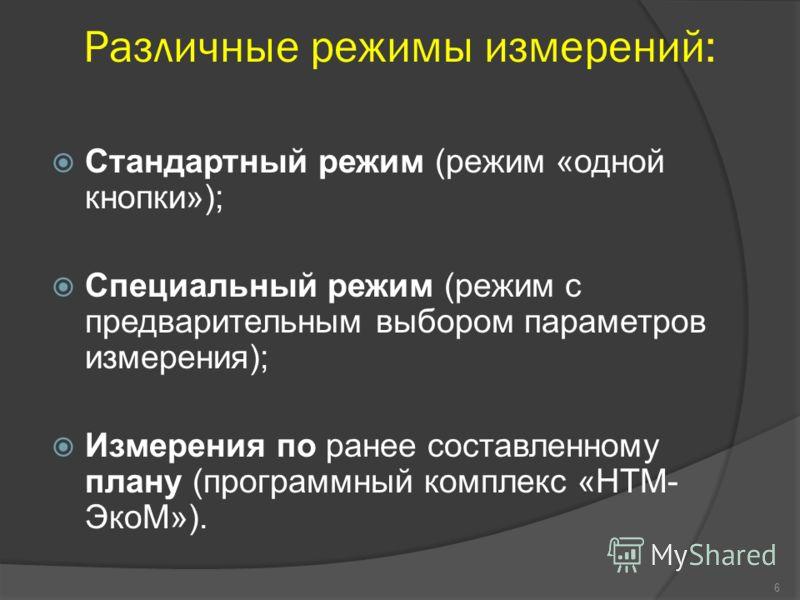 Различные режимы измерений: Стандартный режим (режим «одной кнопки»); Специальный режим (режим с предварительным выбором параметров измерения); Измерения по ранее составленному плану (программный комплекс «НТМ- ЭкоМ»). 6