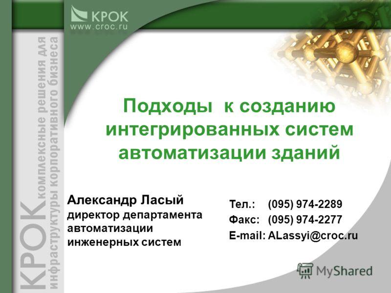 Тел.: (095) 974-2289 Факс:(095) 974-2277 E-mail:ALassyi@croc.ru Подходы к созданию интегрированных систем автоматизации зданий Александр Ласый директор департамента автоматизации инженерных систем
