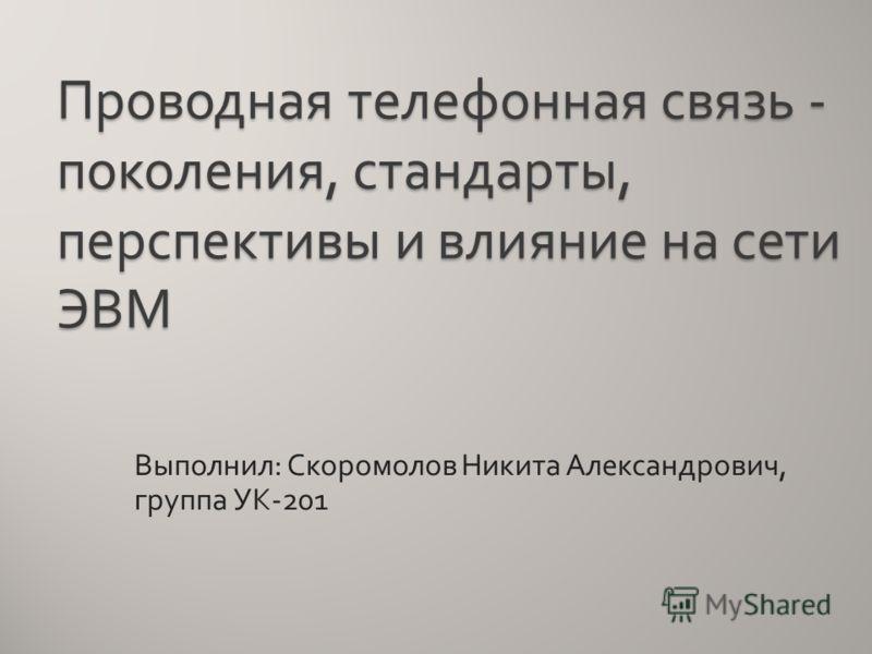 Проводная телефонная связь - поколения, стандарты, перспективы и влияние на сети ЭВМ Выполнил : Скоромолов Никита Александрович, группа УК -201