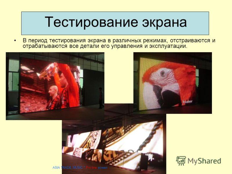 Тестирование экрана В период тестирования экрана в различных режимах, отстраиваются и отрабатываются все детали его управления и эксплуатации. ASIA TRADE MUSIC * Pro line screen