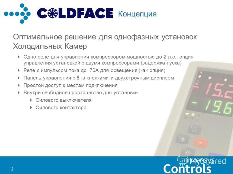 2 2 Концепция Оптимальное решение для однофазных установок Холодильных Камер Одно реле для управления компрессором мощностью до 2 л.с., опция управления установкой с двумя компрессорами (задержка пуска) Реле с импульсом тока до 70А для освещения (как