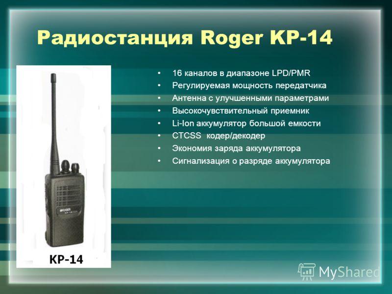 Радиостанция Roger KP-14 16 каналов в диапазоне LPD/PMR Регулируемая мощность передатчика Антенна с улучшенными параметрами Высокочувствительный приемник Li-Ion аккумулятор большой емкости CTCSS кодер/декодер Экономия заряда аккумулятора Сигнализация