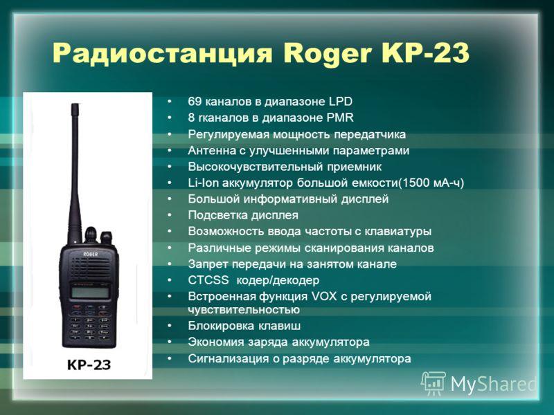 Радиостанция Roger KP-23 69 каналов в диапазоне LPD 8 rканалов в диапазоне PMR Регулируемая мощность передатчика Антенна с улучшенными параметрами Высокочувствительный приемник Li-Ion аккумулятор большой емкости(1500 мА-ч) Большой информативный диспл