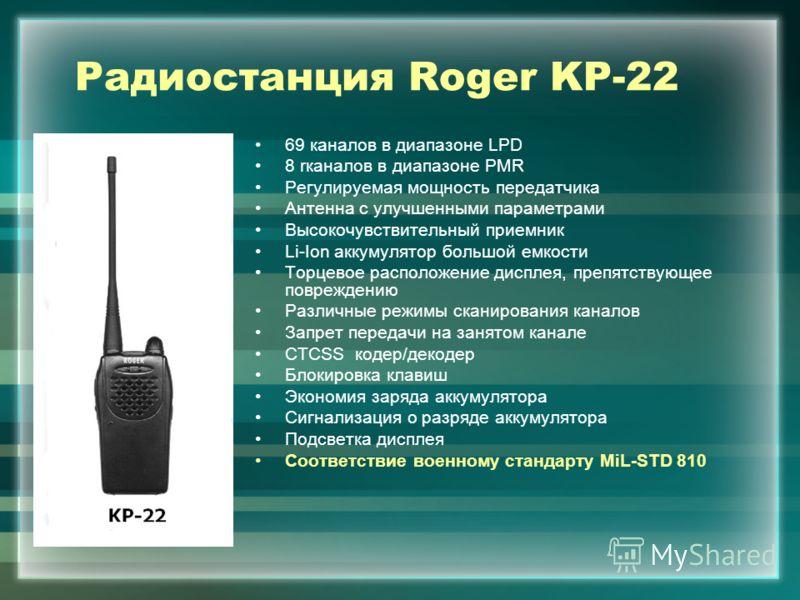 Радиостанция Roger KP-22 69 каналов в диапазоне LPD 8 rканалов в диапазоне PMR Регулируемая мощность передатчика Антенна с улучшенными параметрами Высокочувствительный приемник Li-Ion аккумулятор большой емкости Торцевое расположение дисплея, препятс