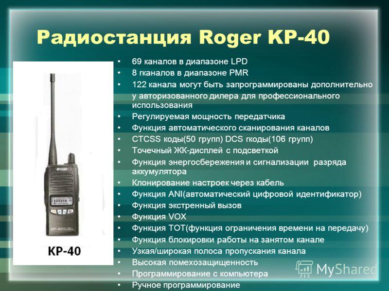 Радиостанция Roger KP-40 69 каналов в диапазоне LPD 8 rканалов в диапазоне PMR 122 канала могут быть запрограммированы дополнительно у авторизованного дилера для профессионального использования Регулируемая мощность передатчика Функция автоматическог