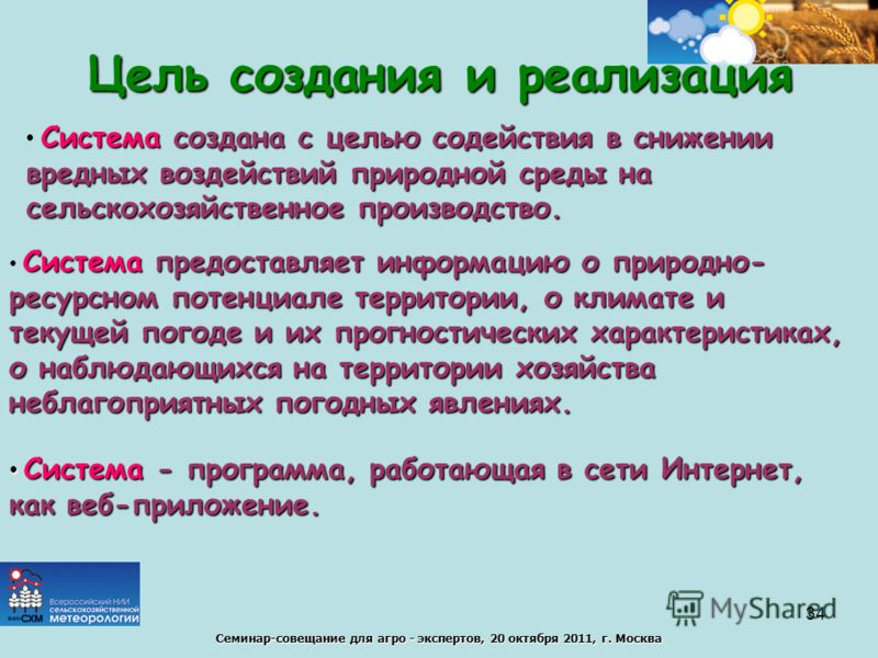 Семинар-совещание для агро - экспертов, 20 октября 2011, г. Москва Цель создания и реализация Система создана с целью содействия в снижении вредных воздействий природной среды на сельскохозяйственное производство. Система предоставляет информацию о п