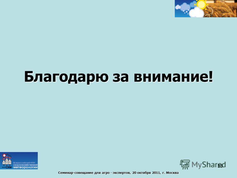 Семинар-совещание для агро - экспертов, 20 октября 2011, г. Москва Благодарю за внимание! 38