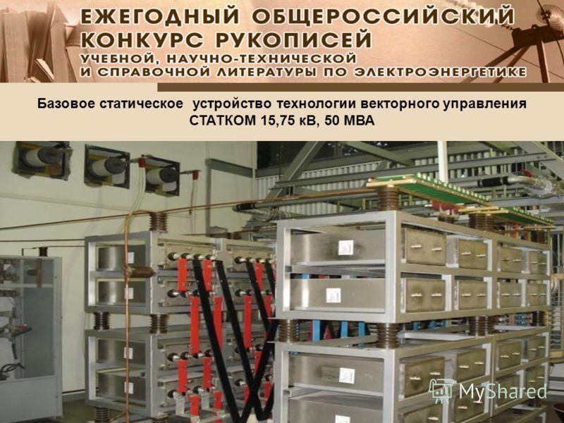 Базовое статическое устройство технологии векторного управления СТАТКОМ 15,75 кВ, 50 МВА