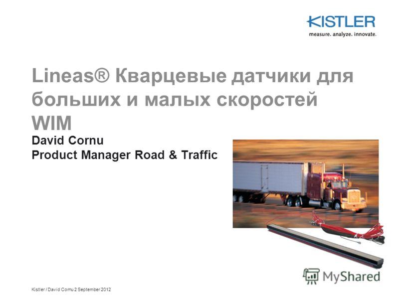Kistler / David Cornu 2 September 2012 Lineas® Кварцевые датчики для больших и малых скоростей WIM David Cornu Product Manager Road & Traffic