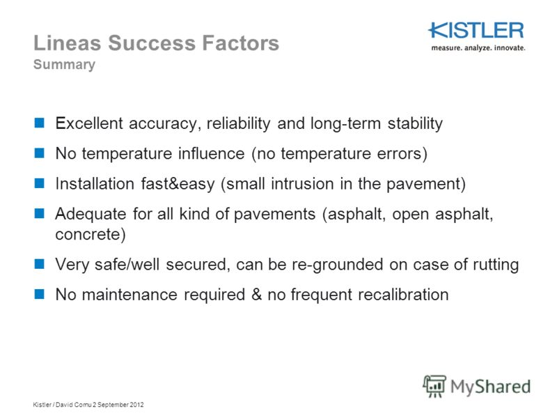 Kistler / David Cornu 2 September 2012 Lineas Success Factors Summary Excellent accuracy, reliability and long-term stability No temperature influence (no temperature errors) Installation fast&easy (small intrusion in the pavement) Adequate for all k