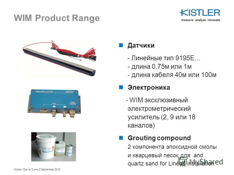 Kistler / David Cornu 2 September 2012 WIM Product Range Датчики - Линейные тип 9195E... - длина 0,75м или 1м - длина кабеля 40м или 100м Электроника - WIM эксклюзивный электрометрический усилитель (2, 9 или 18 каналов) Grouting compound 2 компонента