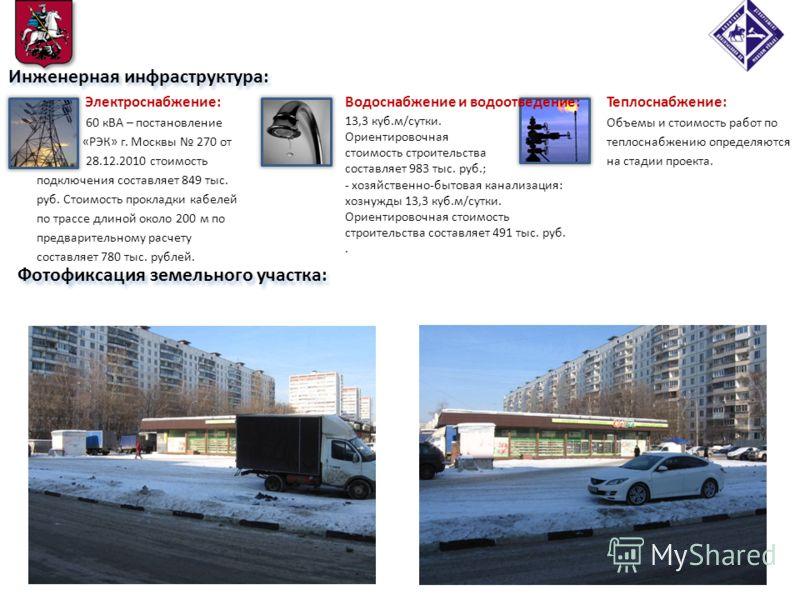 Фотофиксация земельного участка: Инженерная инфраструктура: Электроснабжение: 60 кВА – постановление «РЭК» г. Москвы 270 от 28.12.2010 стоимость подключения составляет 849 тыс. руб. Стоимость прокладки кабелей по трассе длиной около 200 м по предвари
