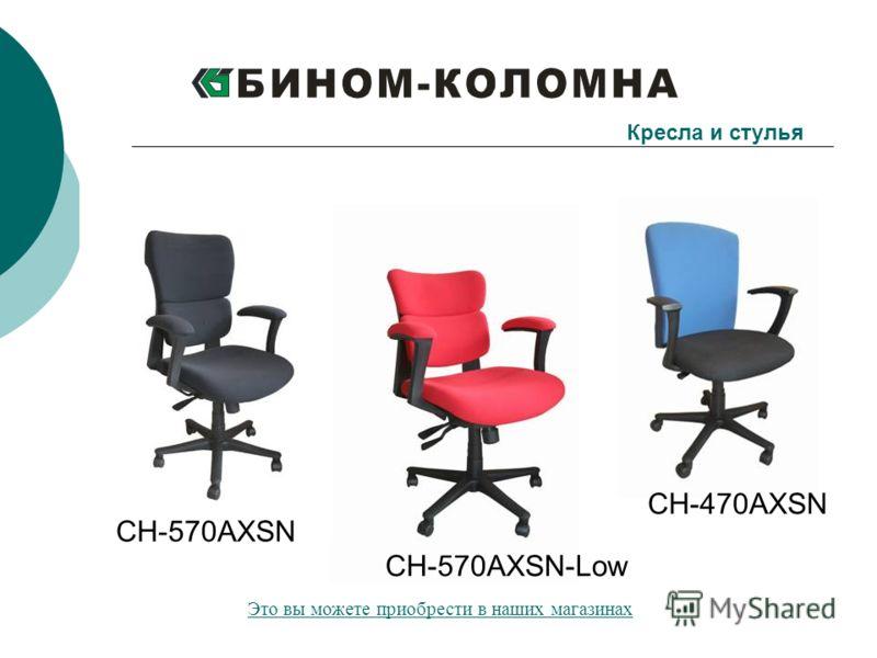 CH-570AXSN CH-570AXSN-Low CH-470AXSN Кресла и стулья Это вы можете приобрести в наших магазинах