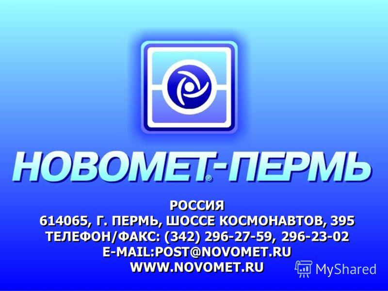 РОССИЯ 614065, Г. ПЕРМЬ, ШОССЕ КОСМОНАВТОВ, 395 ТЕЛЕФОН/ФАКС: (342) 296-27-59, 296-23-02 E-MAIL:POST@NOVOMET.RU WWW.NOVOMET.RU