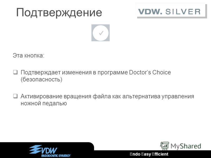 Endo Easy Efficient ® Подтверждение Эта кнопка: Подтверждает изменения в программе Doctors Choice (безопасность) Активирование вращения файла как альтернатива управления ножной педалью