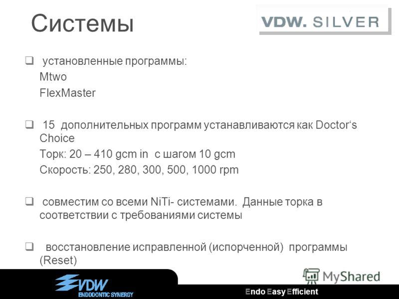 Endo Easy Efficient ® Системы установленные программы: Mtwo FlexMaster 15 дополнительных программ устанавливаются как Doctors Choice Торк: 20 – 410 gcm in с шагом 10 gcm Скорость: 250, 280, 300, 500, 1000 rpm совместим со всеми NiTi- системами. Данны