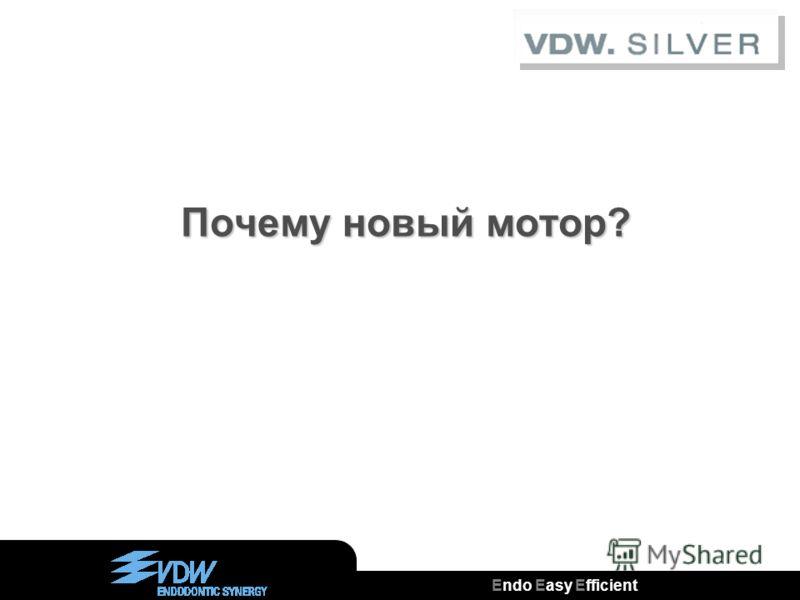 Endo Easy Efficient ® Почему новый мотор? Почему новый мотор?